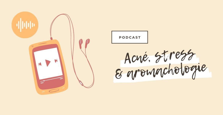 Podcast : Acné, Stress & Aromachologie